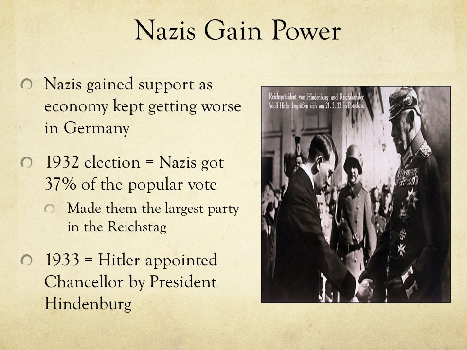 Nazis Gain Power Nazis gained support as economy kept getting worse in Germany. 1932 election = Nazis got 37% of the popular vote.