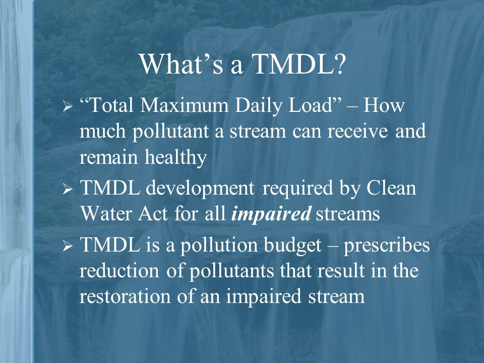 What's a TMDL Total Maximum Daily Load – How much pollutant a stream can receive and remain healthy.