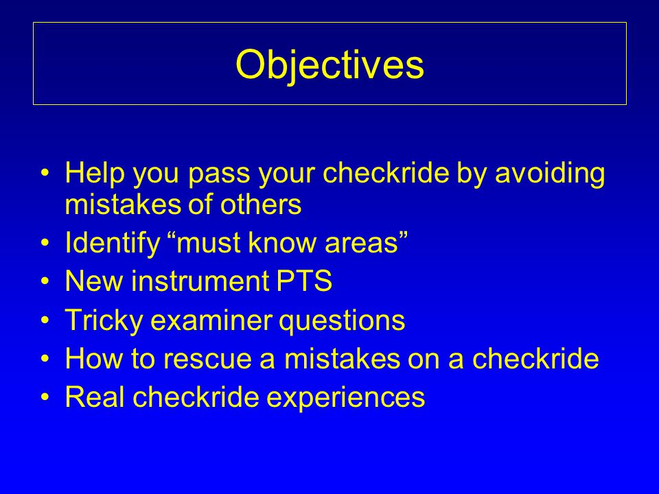 Objectives Help you pass your checkride by avoiding mistakes of others