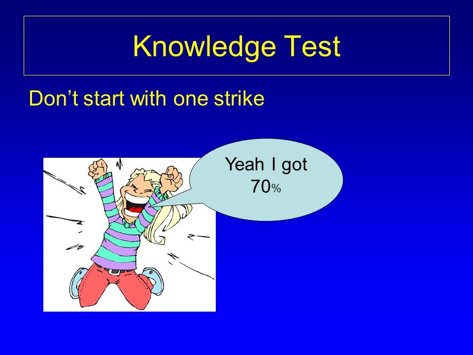Knowledge Test Don't start with one strike Yeah I got 70%