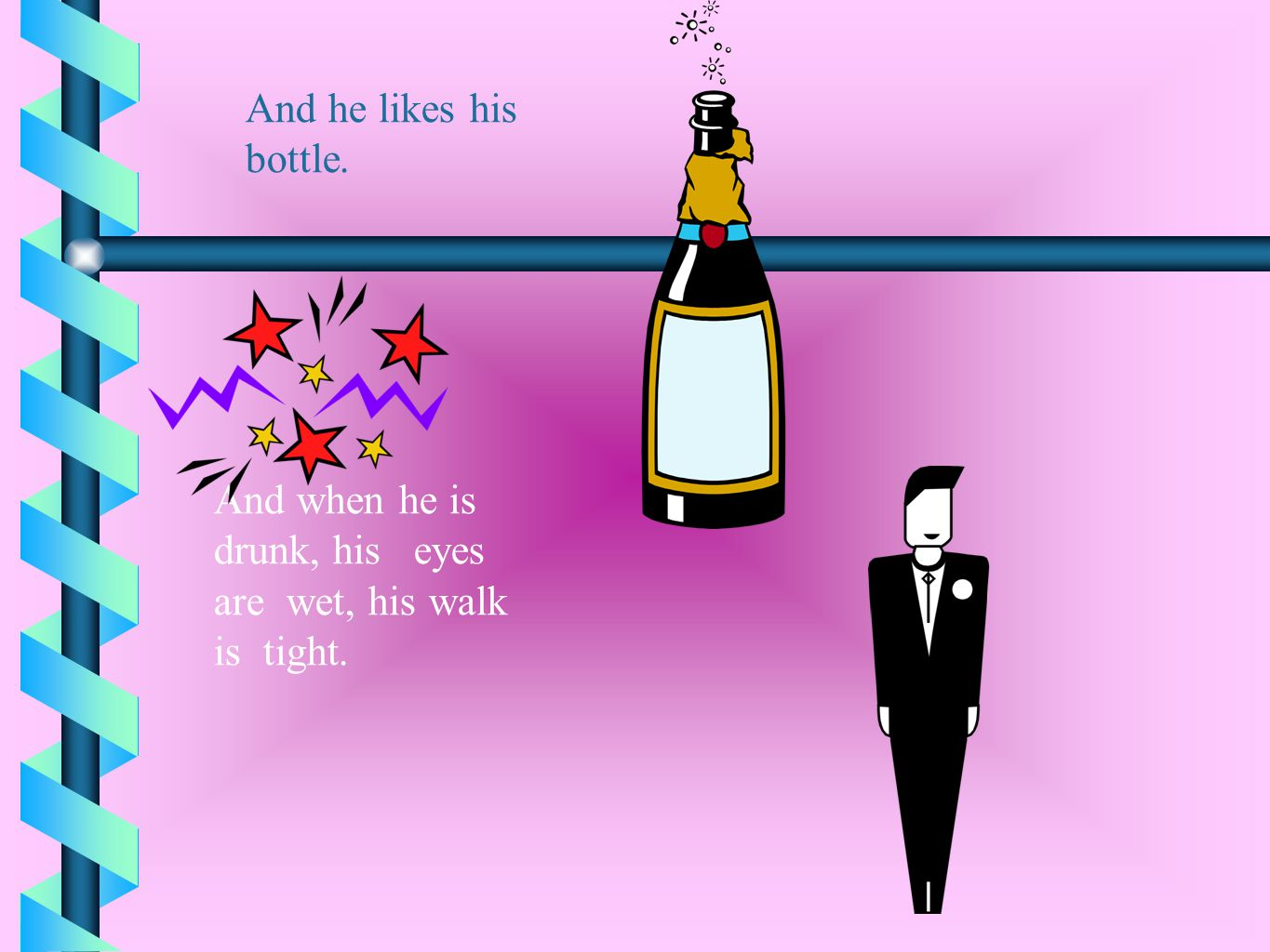 And he likes his bottle. And when he is drunk, his eyes are wet, his walk is tight.