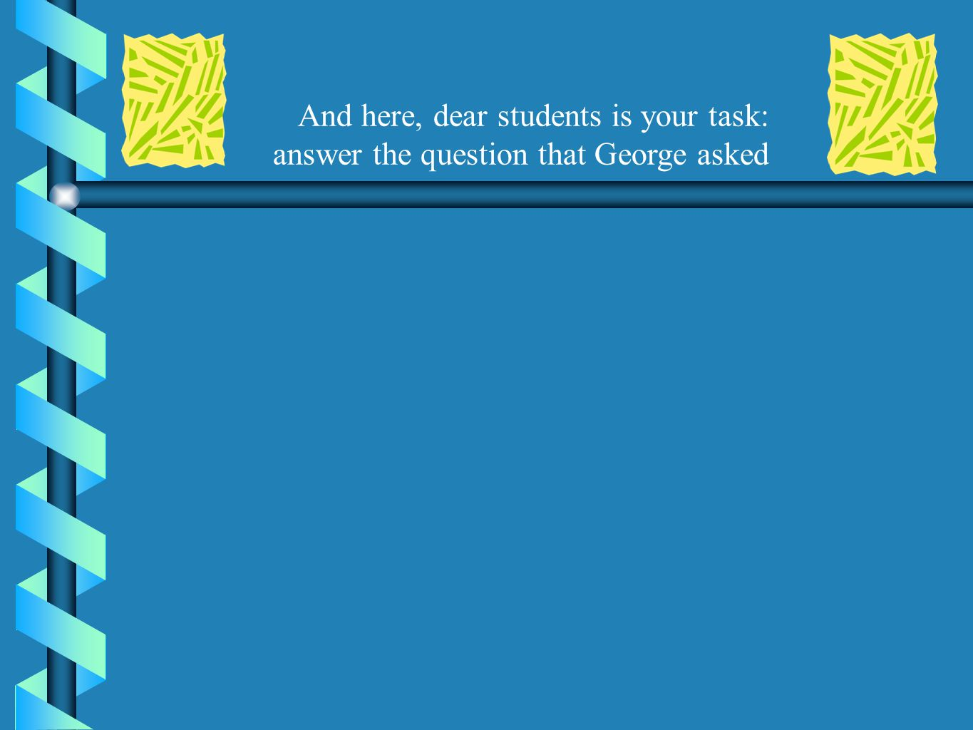 And here, dear students is your task: answer the question that George asked