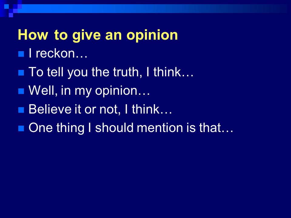 How to give an opinion I reckon… To tell you the truth, I think…