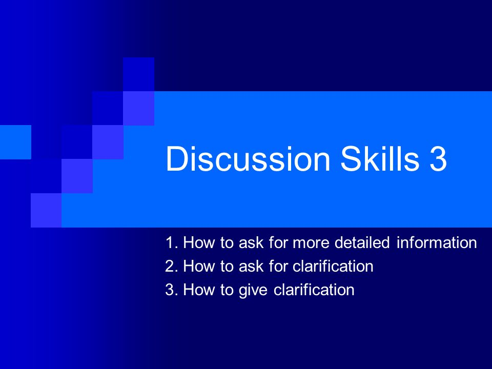 Discussion Skills 3 1. How to ask for more detailed information