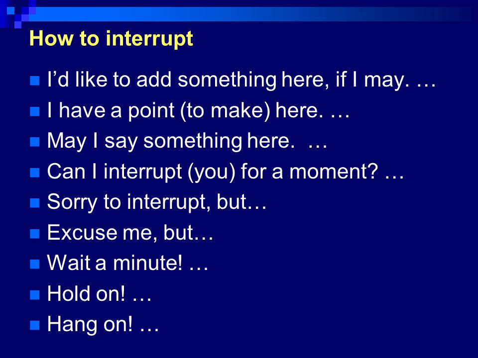 How to interrupt I'd like to add something here, if I may. … I have a point (to make) here. … May I say something here. …