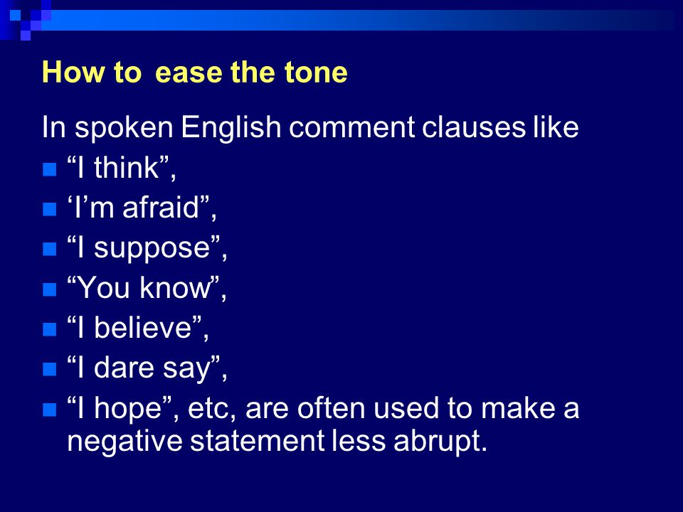 How to ease the tone In spoken English comment clauses like. I think , 'I'm afraid , I suppose ,