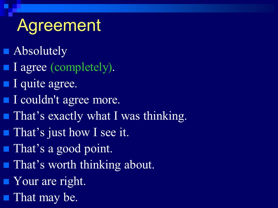 Agreement Absolutely I agree (completely). I quite agree.