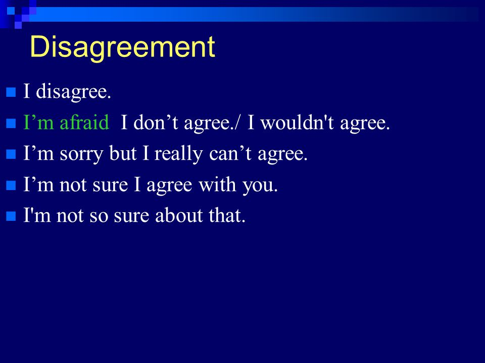 Disagreement I disagree. I'm afraid I don't agree./ I wouldn t agree.