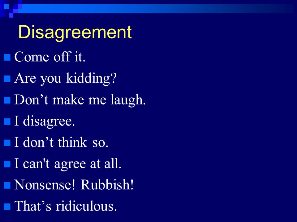 Disagreement Come off it. Are you kidding Don't make me laugh.