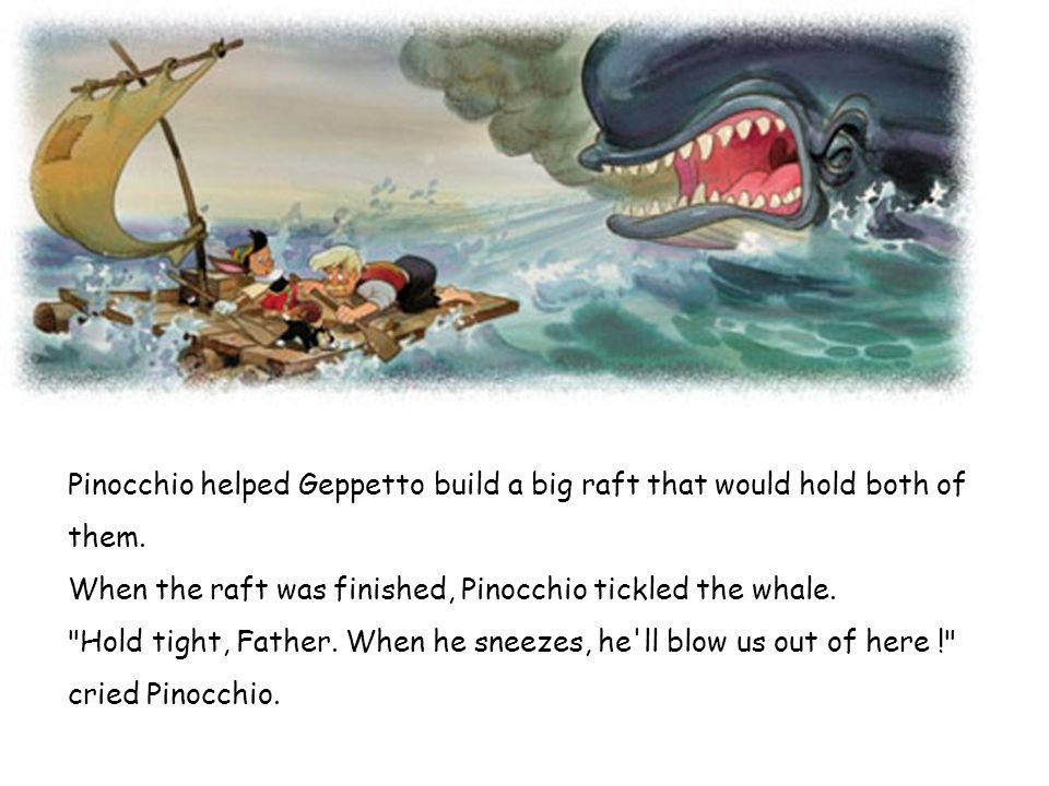 Pinocchio helped Geppetto build a big raft that would hold both of them.