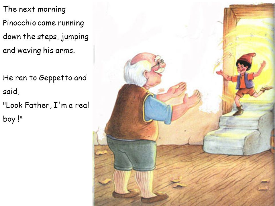 The next morning Pinocchio came running down the steps, jumping and waving his arms.