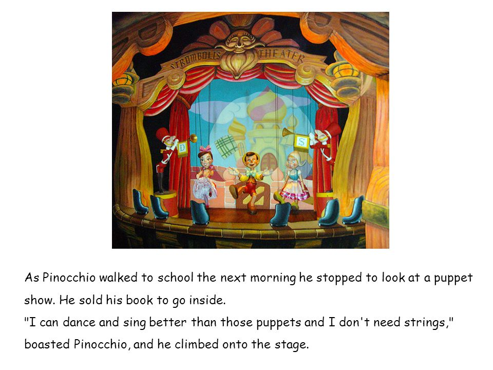As Pinocchio walked to school the next morning he stopped to look at a puppet show. He sold his book to go inside.