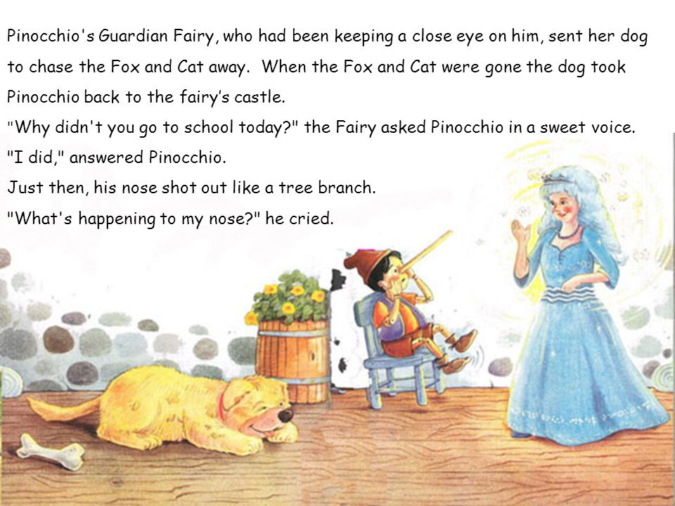 Pinocchio s Guardian Fairy, who had been keeping a close eye on him, sent her dog to chase the Fox and Cat away. When the Fox and Cat were gone the dog took Pinocchio back to the fairy's castle.