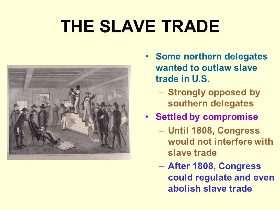 THE SLAVE TRADE Some northern delegates wanted to outlaw slave trade in U.S. Strongly opposed by southern delegates.