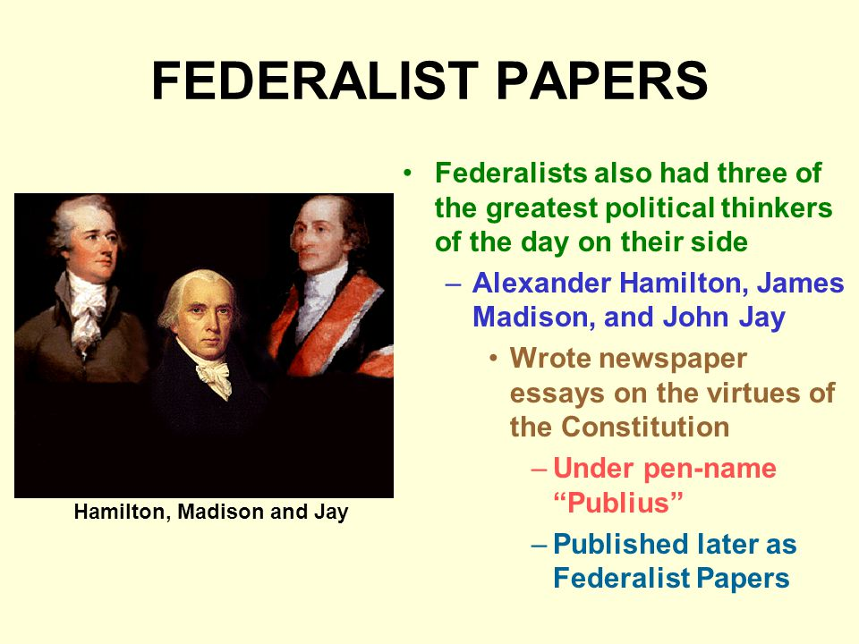 FEDERALIST PAPERS Federalists also had three of the greatest political thinkers of the day on their side.