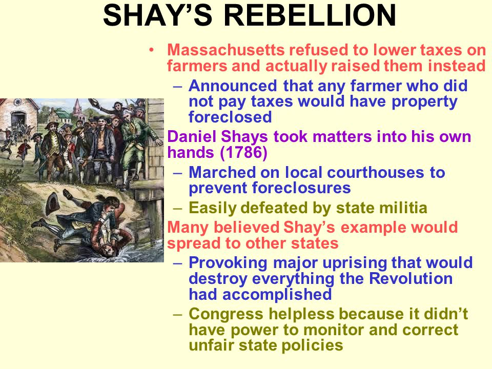 SHAY'S REBELLION Massachusetts refused to lower taxes on farmers and actually raised them instead.