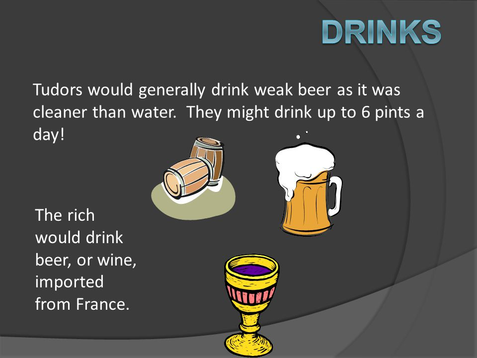 Drinks Tudors would generally drink weak beer as it was cleaner than water. They might drink up to 6 pints a day!