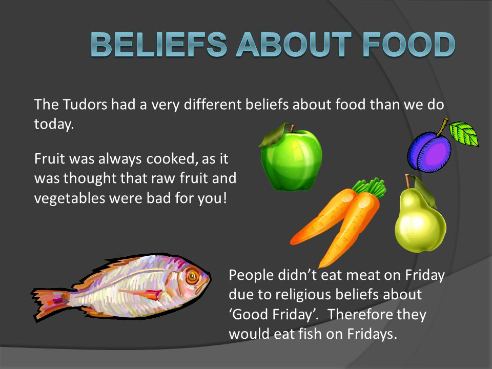 Beliefs about food The Tudors had a very different beliefs about food than we do today.