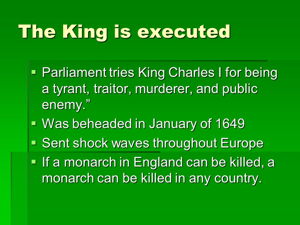 The King is executed Parliament tries King Charles I for being a tyrant, traitor, murderer, and public enemy.