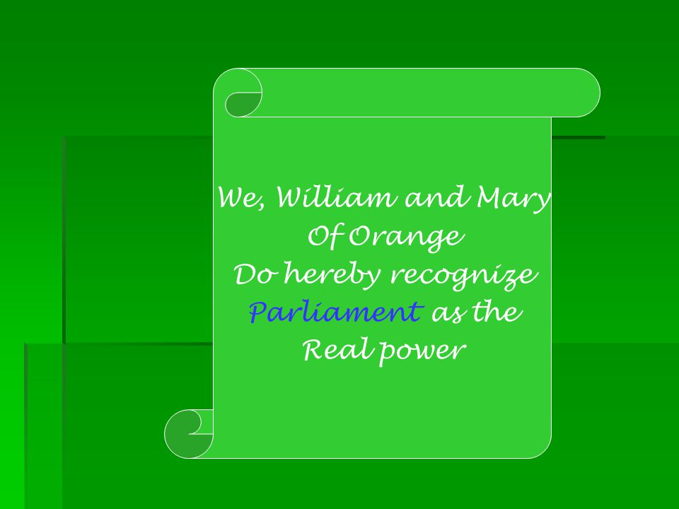 We, William and Mary Of Orange Do hereby recognize Parliament as the Real power