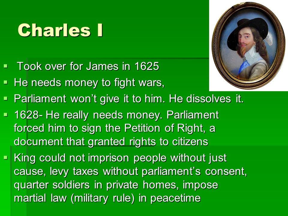 Charles I Took over for James in 1625 He needs money to fight wars,