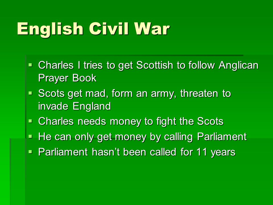 English Civil War Charles I tries to get Scottish to follow Anglican Prayer Book. Scots get mad, form an army, threaten to invade England.