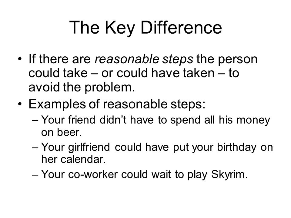 The Key Difference If there are reasonable steps the person could take – or could have taken – to avoid the problem.