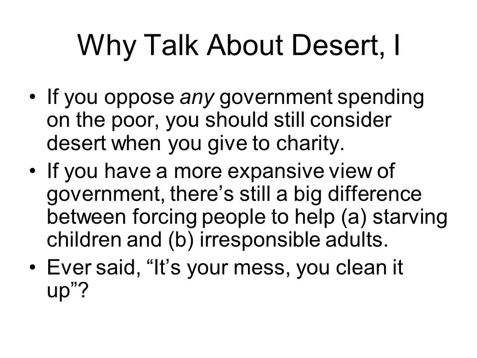 Why Talk About Desert, I If you oppose any government spending on the poor, you should still consider desert when you give to charity.