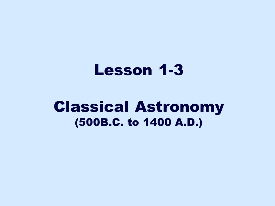 Lesson 1-3 Classical Astronomy (500B.C. to 1400 A.D.)