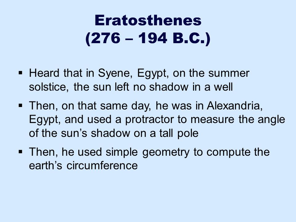 Eratosthenes (276 – 194 B.C.) Heard that in Syene, Egypt, on the summer solstice, the sun left no shadow in a well.