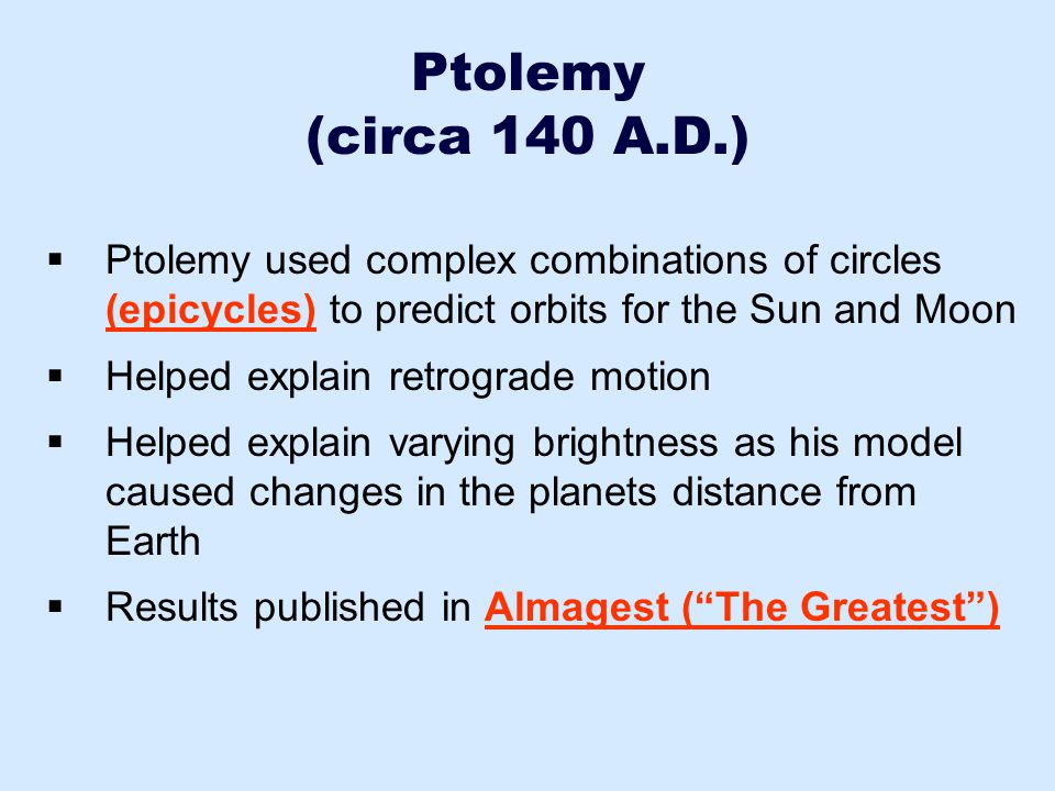 Ptolemy (circa 140 A.D.) Ptolemy used complex combinations of circles (epicycles) to predict orbits for the Sun and Moon.