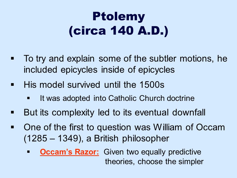 Ptolemy (circa 140 A.D.) To try and explain some of the subtler motions, he included epicycles inside of epicycles.