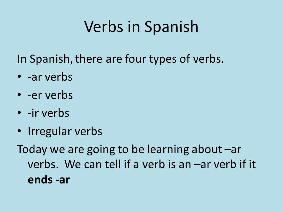 Verbs in Spanish In Spanish, there are four types of verbs. -ar verbs