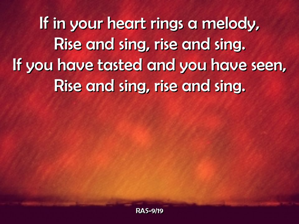 If in your heart rings a melody, Rise and sing, rise and sing.