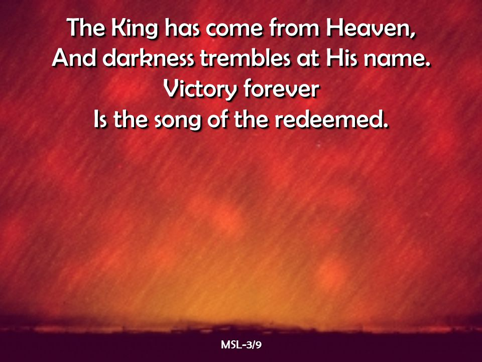 The King has come from Heaven, And darkness trembles at His name.