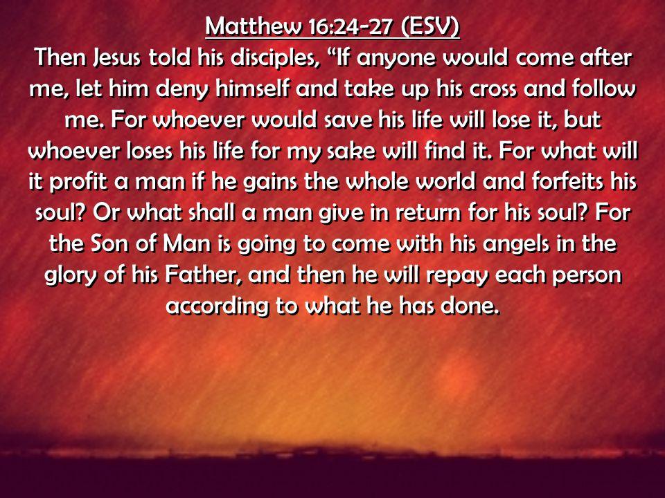 Matthew 16:24-27 (ESV)