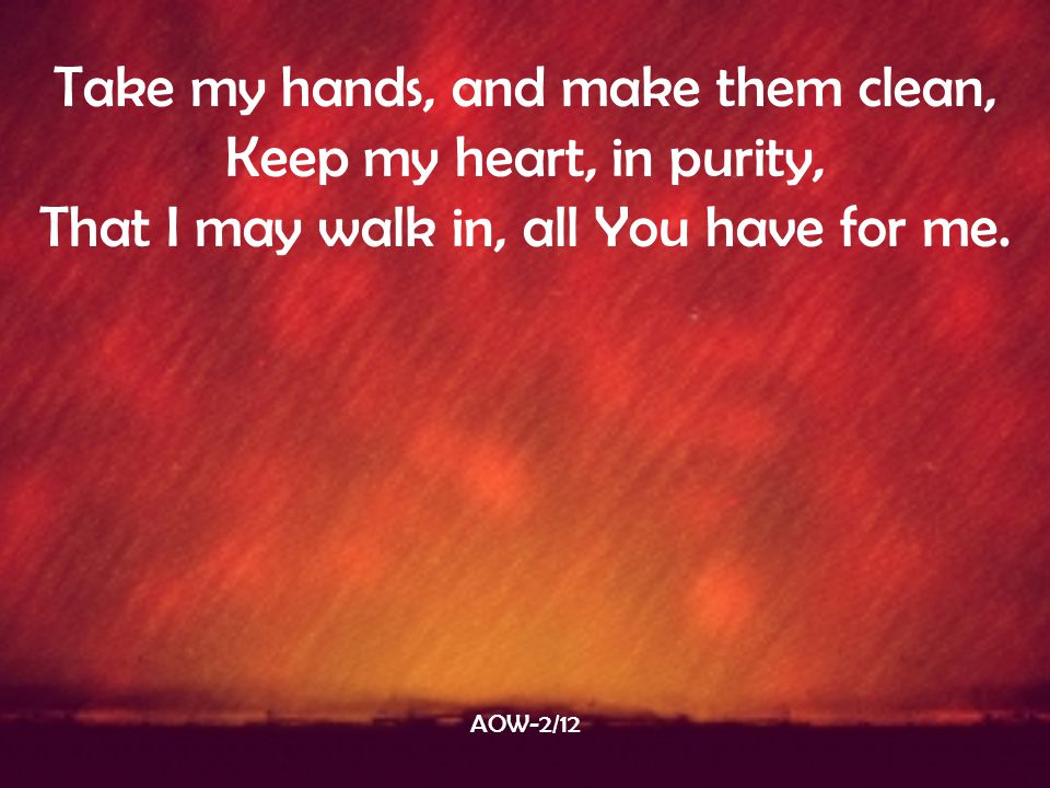 Take my hands, and make them clean, Keep my heart, in purity,