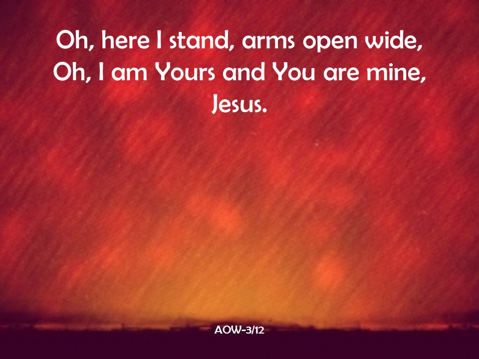 Oh, here I stand, arms open wide, Oh, I am Yours and You are mine,