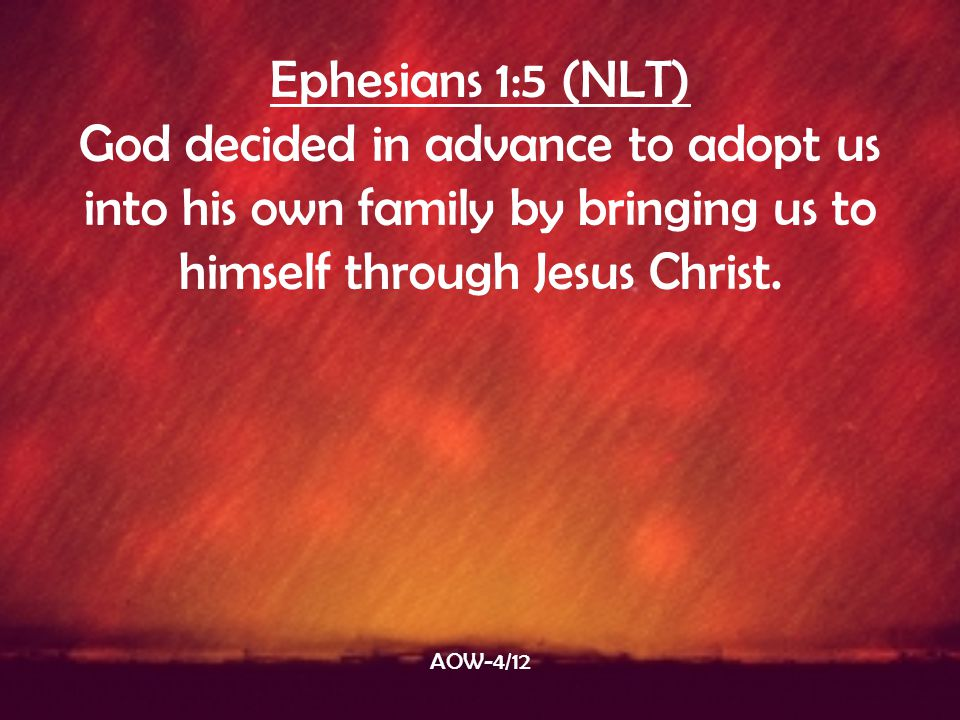 Ephesians 1:5 (NLT) God decided in advance to adopt us into his own family by bringing us to himself through Jesus Christ.