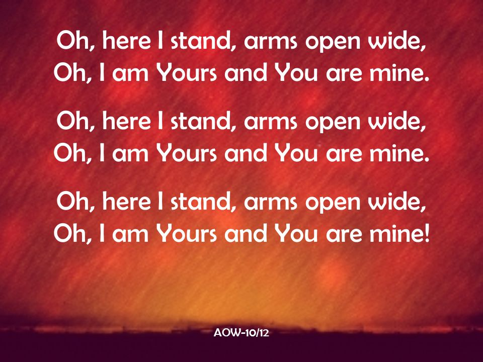 Oh, here I stand, arms open wide, Oh, I am Yours and You are mine.
