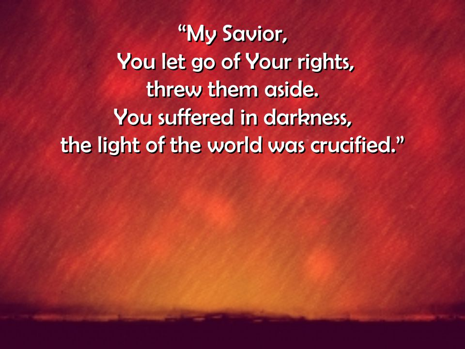 You let go of Your rights, threw them aside. You suffered in darkness,