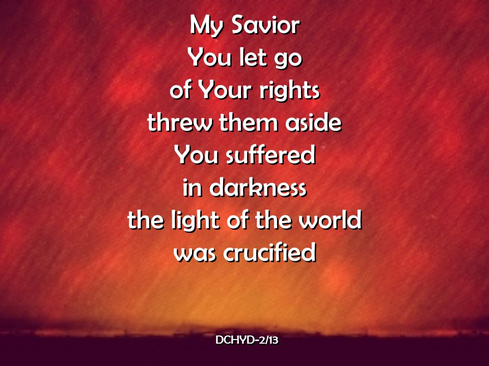 My Savior You let go of Your rights threw them aside You suffered
