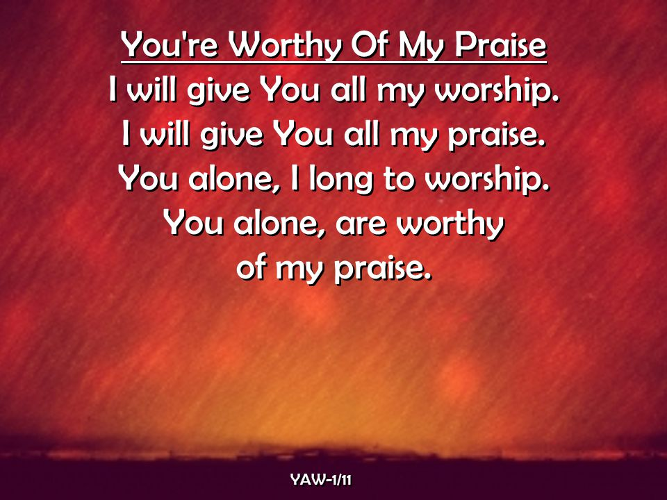 You re Worthy Of My Praise I will give You all my worship.