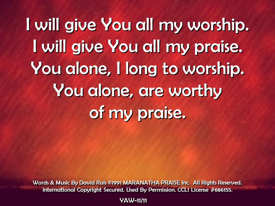 I will give You all my worship. I will give You all my praise.