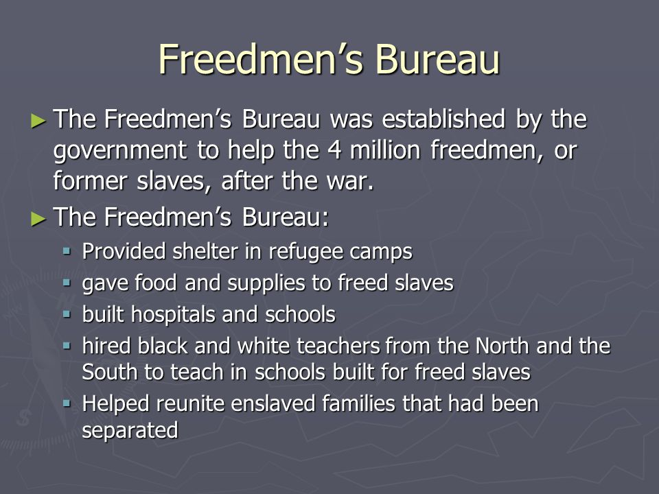 Freedmen's Bureau The Freedmen's Bureau was established by the government to help the 4 million freedmen, or former slaves, after the war.