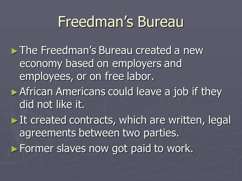 Freedman's Bureau The Freedman's Bureau created a new economy based on employers and employees, or on free labor.