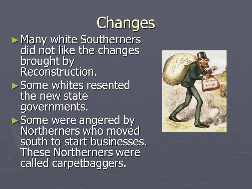 Changes Many white Southerners did not like the changes brought by Reconstruction. Some whites resented the new state governments.