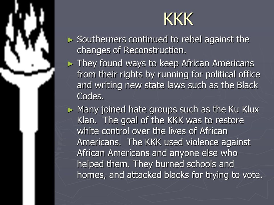 KKK Southerners continued to rebel against the changes of Reconstruction.