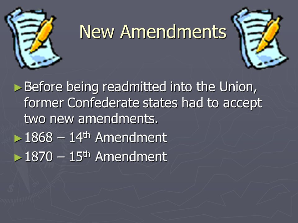 New Amendments Before being readmitted into the Union, former Confederate states had to accept two new amendments.