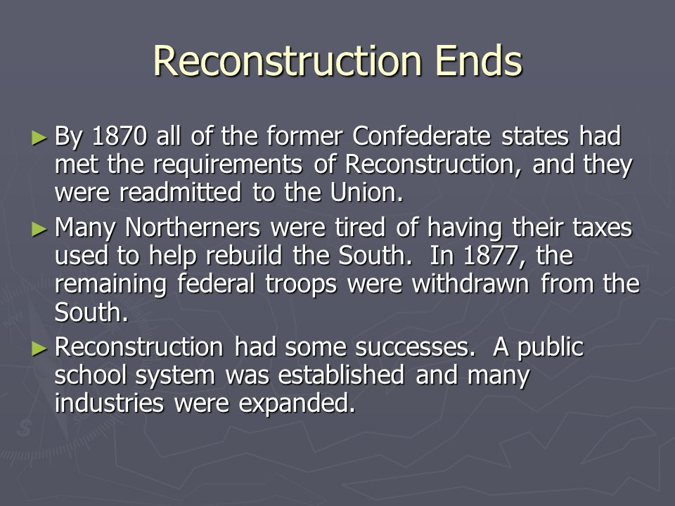 Reconstruction Ends By 1870 all of the former Confederate states had met the requirements of Reconstruction, and they were readmitted to the Union.